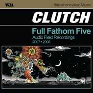 Clutch - Full Fathom Five (Audio Field Recordings 2007-2008)