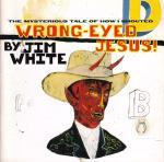 Jim White - The Mysterious Tale Of How I Shouted Wrong-Eyed Jesus